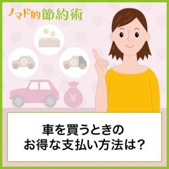 車を買うときの支払い方法は?メリット・デメリット・お得な買い方について紹介