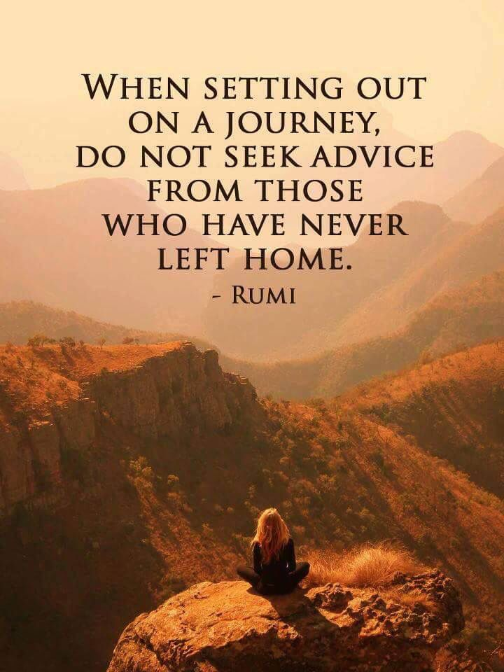 When setting out on a journey, do not seek advice from those who have never left home. - Rumi