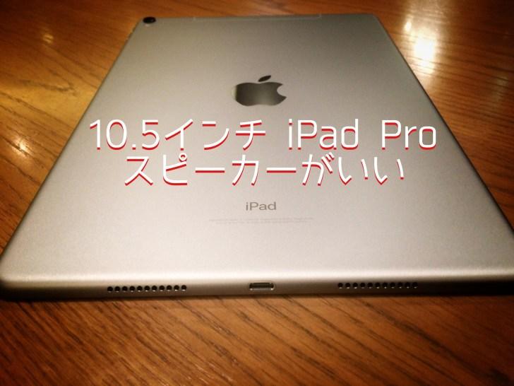 10.5インチ iPad Proの4スピーカーがさらに良くなった