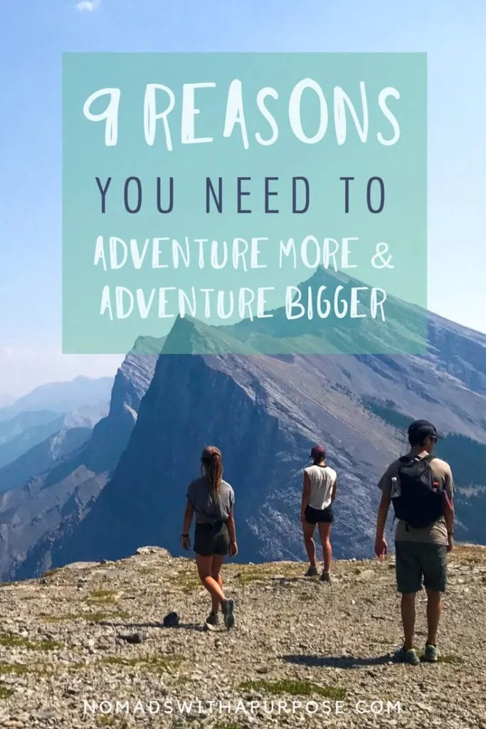 9 reasons you need to adventure more and adventure bigger