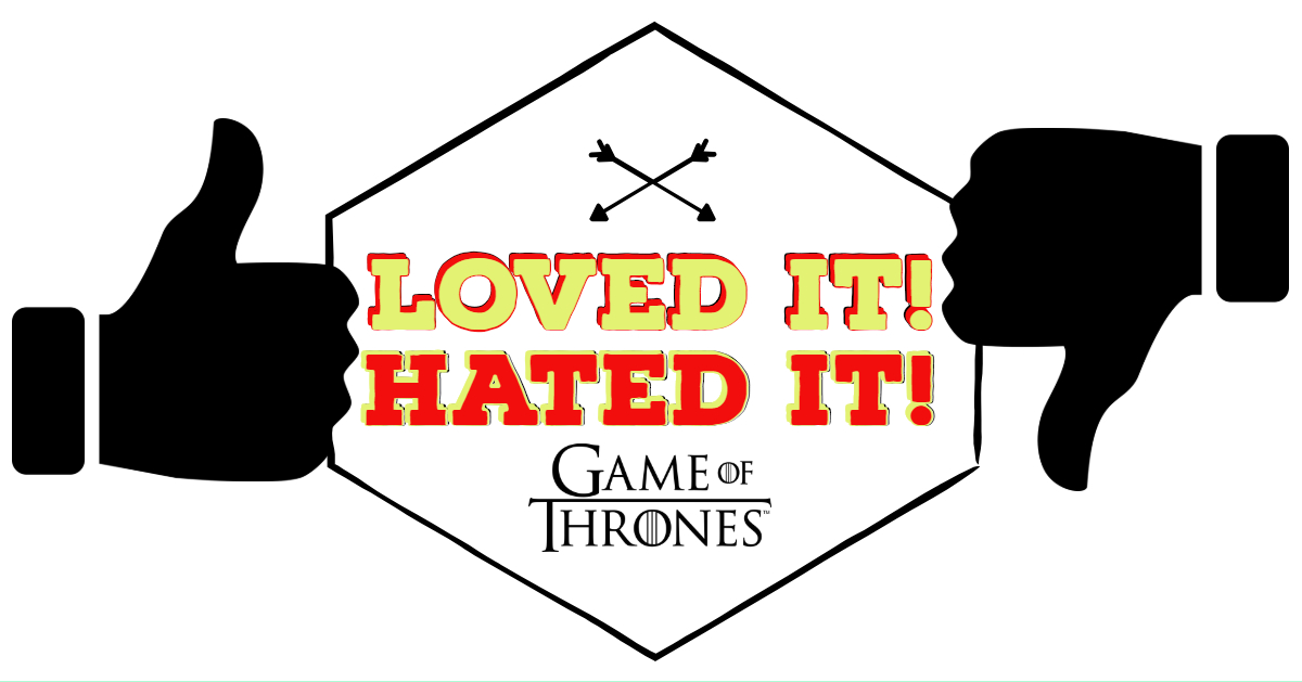 Game of Thrones – The Loved It/Hated It Review Show!