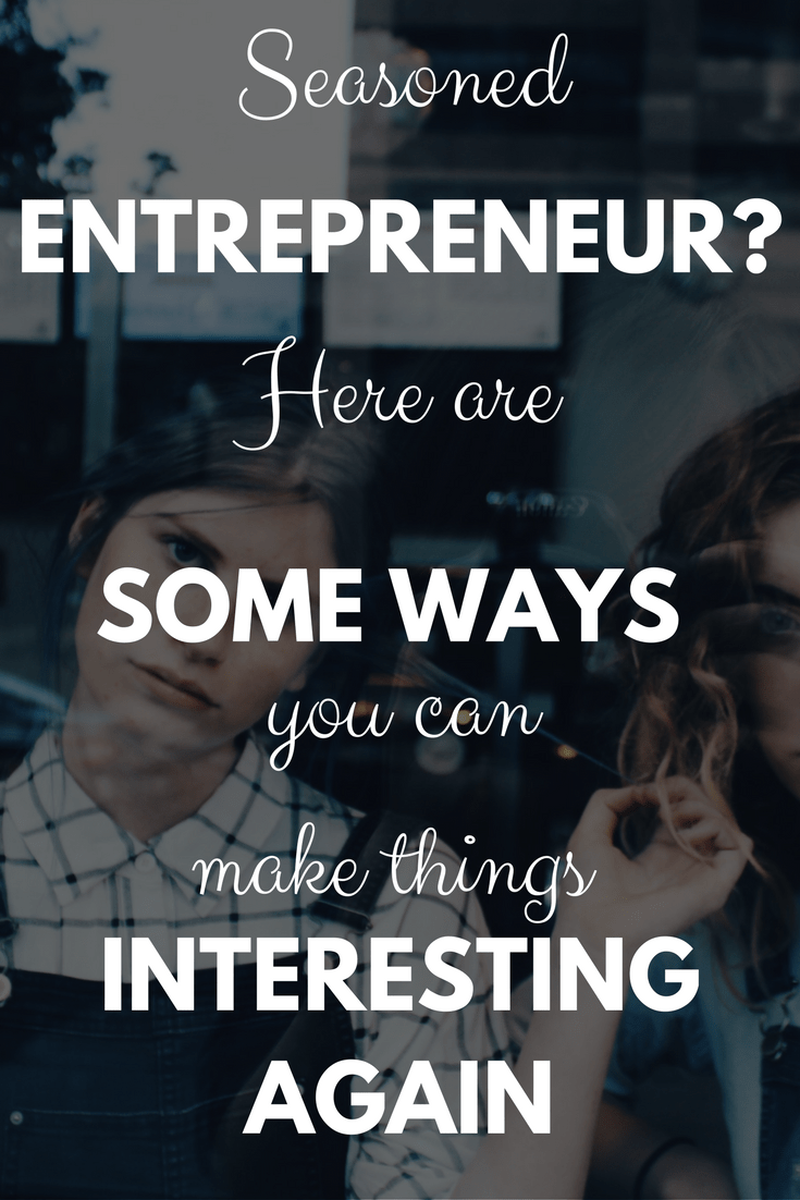 Seasoned entrepreneur? Here are some ways you can make things interesting again