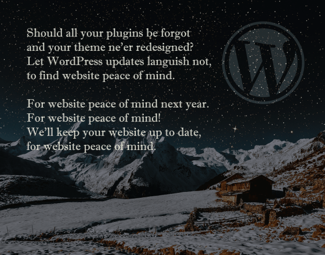 Should all your plugins be forgot and your theme ne'er redesigned? Let WordPress updates languish not, to find website peace of mind. For website peace of mind next year. For website peace of mind! We'll keep your website up to day, for website peace of mind.