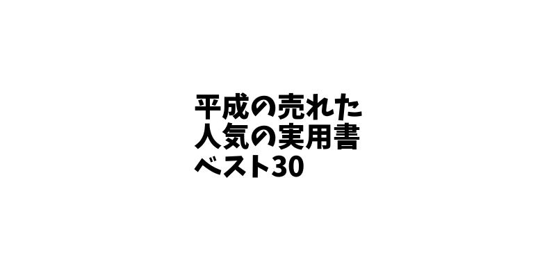 【徹底解説】平成で売れた人気のベストセラー実用書ベスト30を公開!読んでおくべきオススメの本!