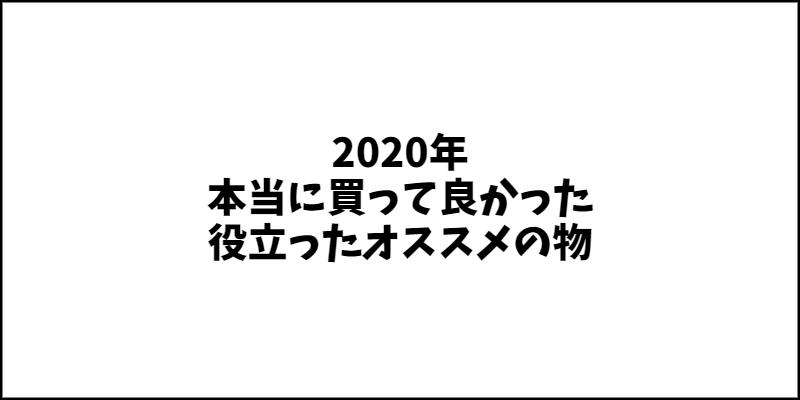 2020年 本当に買って良かった・役立ったオススメの物 15選!!!