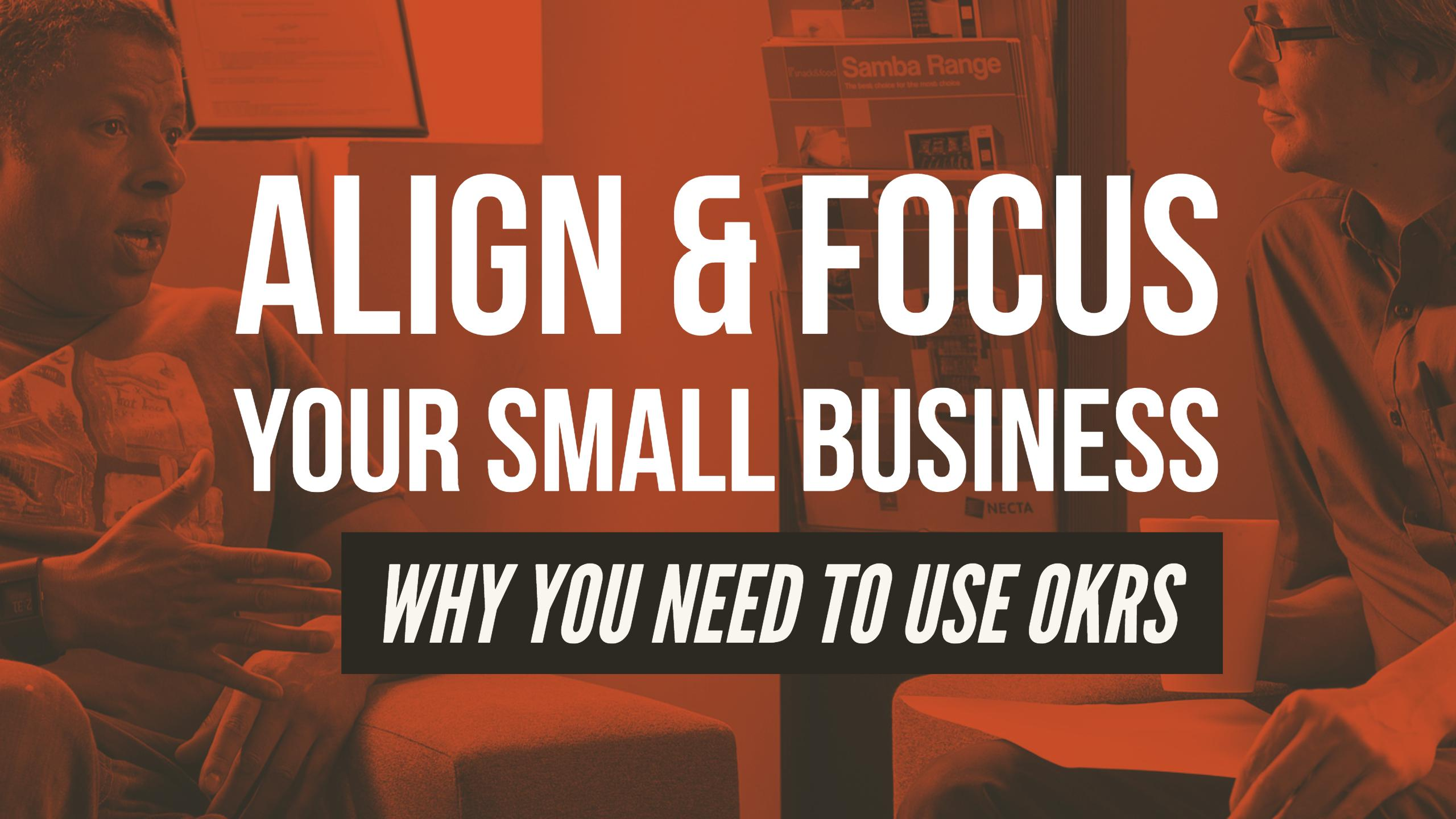 Align & Focus Your Small Business: Why You Need to Use OKRs