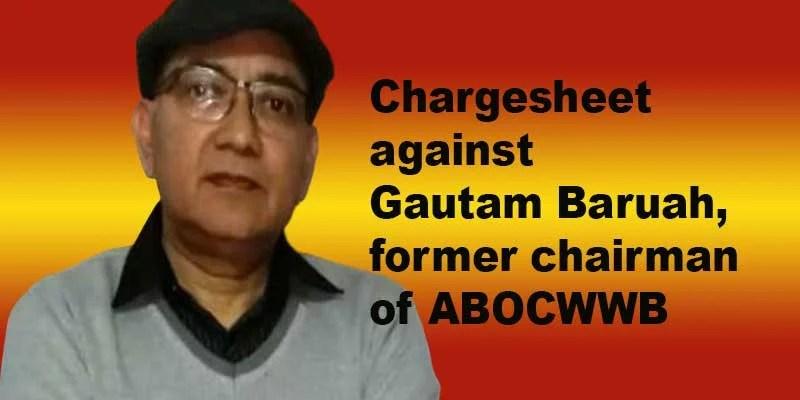 Assam: CM Vigilance Cell files Chargesheet against Gautam Baruah, former ABOCWWB Chairman