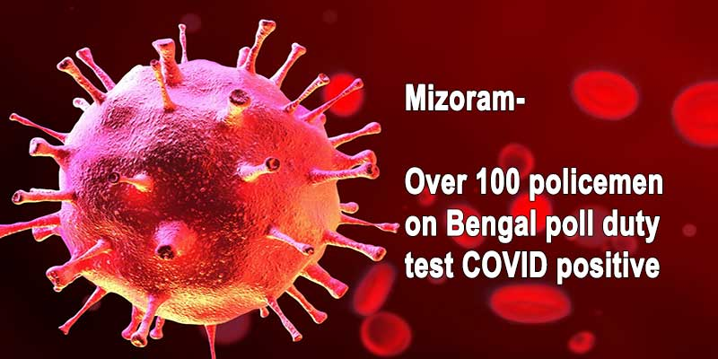 Mizoram: Over 100 policemen on Bengal poll duty test COVID positive