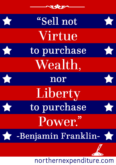 Sell not virtue to purchase wealth, nor liberty to purchase power