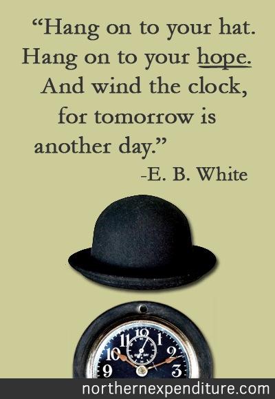 Hold on to your hat. Hold on to your hope. And wind the clock, for tomorrow is another day. -E. B. White