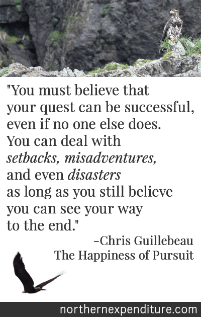 """You must believe that your quest can be successful, even if no one else does. You can deal with setbacks, misadventures, and even disasters as long as you still believe you can... see your way to the end."" - Chris Guillebeau, The Happiness of Pursuit"