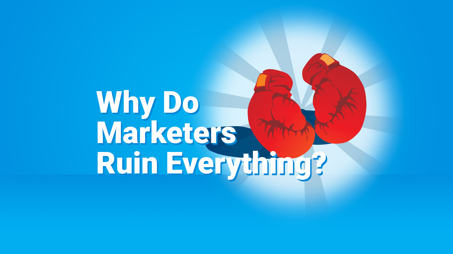 Why Do Marketers Ruin Everything?