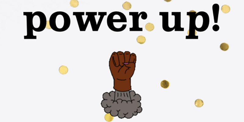 "Text on glittery background reads ""power up!"" with a brown skinned fist underneath"