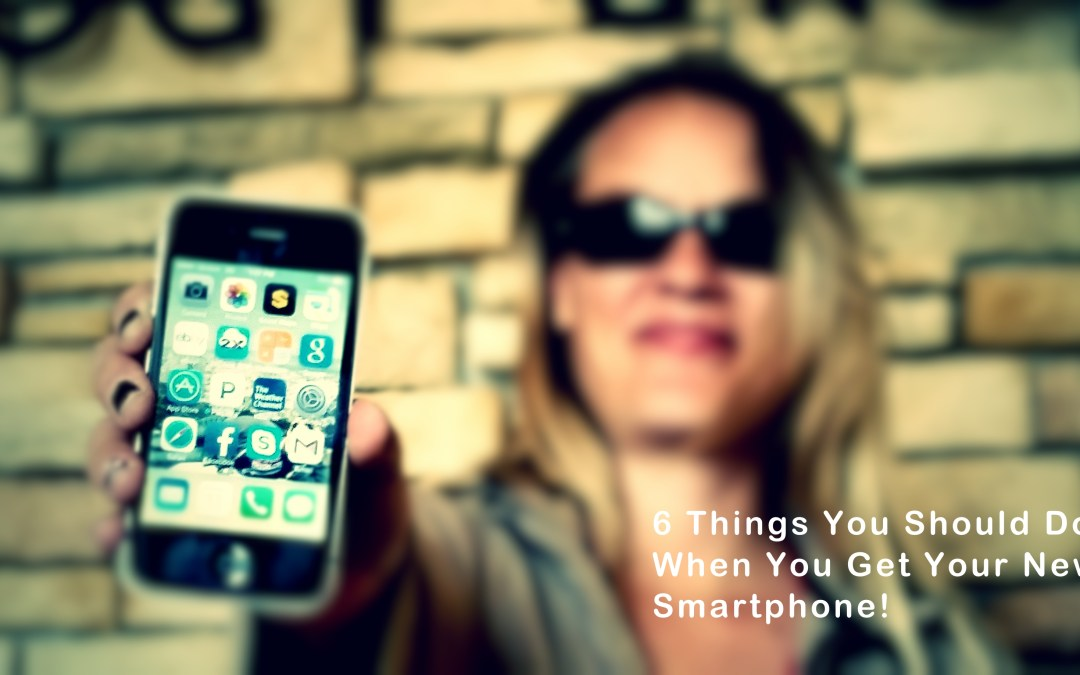 6 Things You Should Do When You Get Your New Phone!