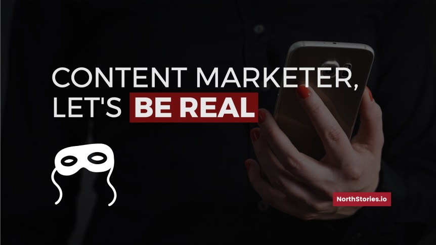 Content marketer be real