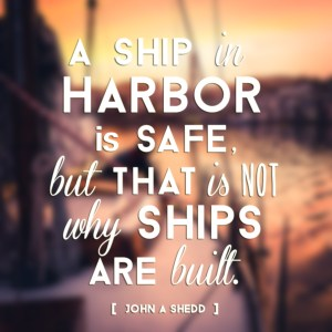 """""""A ship in harbor is safe, but that is not why ships are built."""" - John A Shedd"""