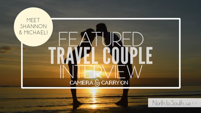 Travel Couple Interview Series on North to South Featuring Shannon and Michael Healey of Camera and Carry On