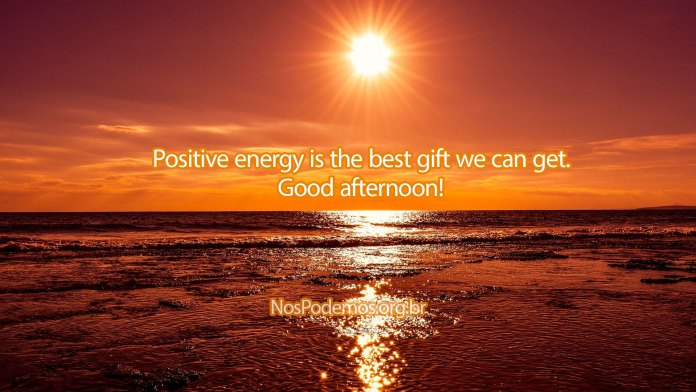 Positive energy is the best gift we can get. Good afternoon!