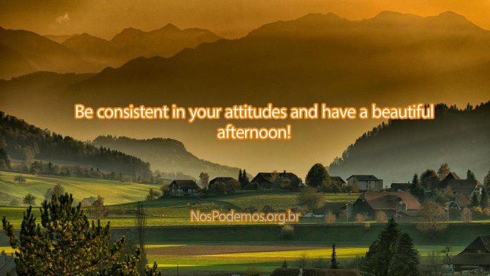 Be consistent in your attitudes and have a beautiful afternoon!