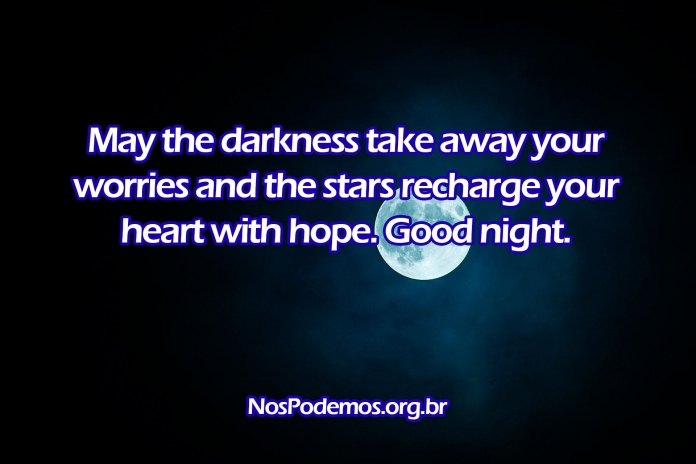 May the darkness take away your worries and the stars recharge your heart with hope. Good night.