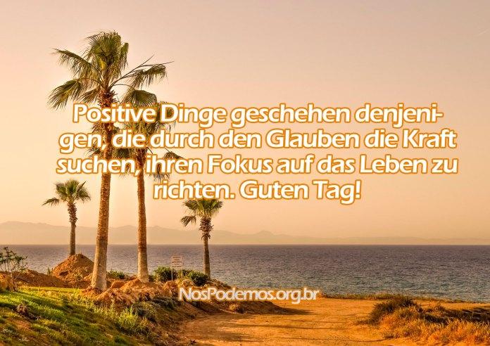 Positive Dinge geschehen denjenigen, die durch den Glauben die Kraft suchen, ihren Fokus auf das Leben zu richten. Guten Tag!