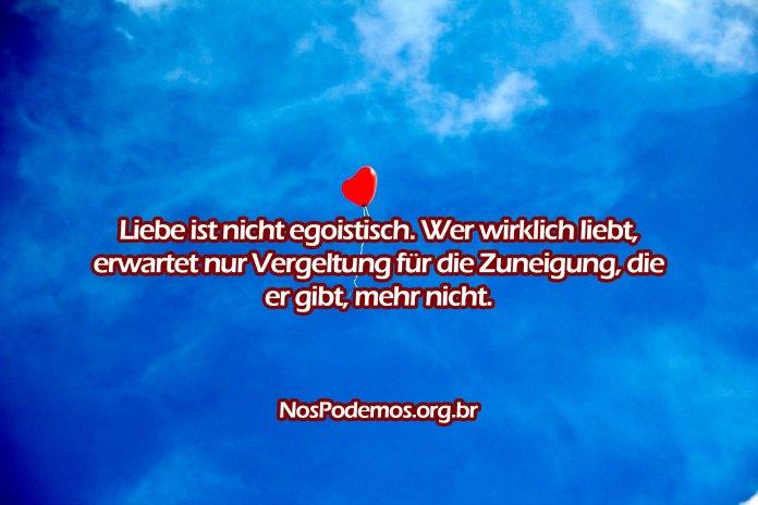 Liebe ist nicht egoistisch. Wer wirklich liebt, erwartet nur Vergeltung für die Zuneigung, die er gibt, mehr nicht.