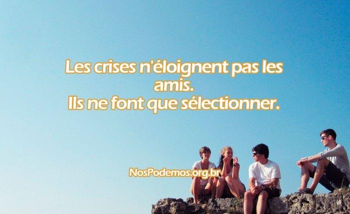 Les crises n'éloignent pas les amis. Ils ne font que sélectionner.