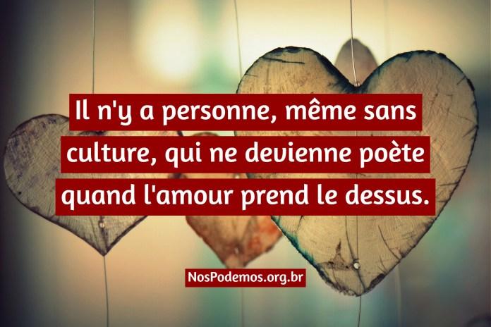 Il n'y a personne, même sans culture, qui ne devienne poète quand l'amour prend le dessus.