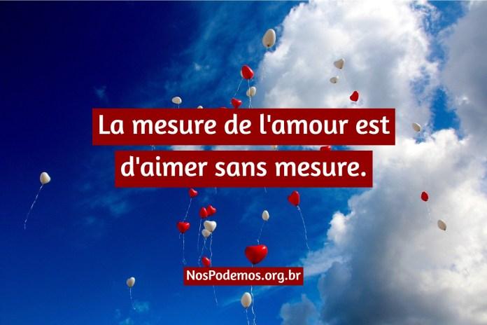 La mesure de l'amour est d'aimer sans mesure.