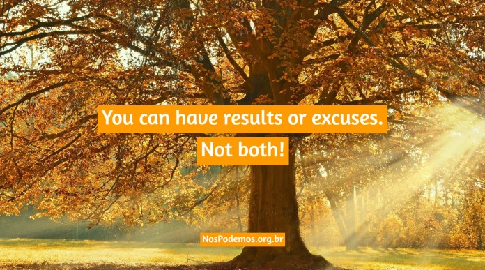 You can have results or excuses. Not both!