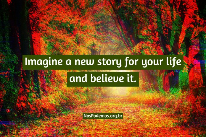 Imagine a new story for your life and believe it.