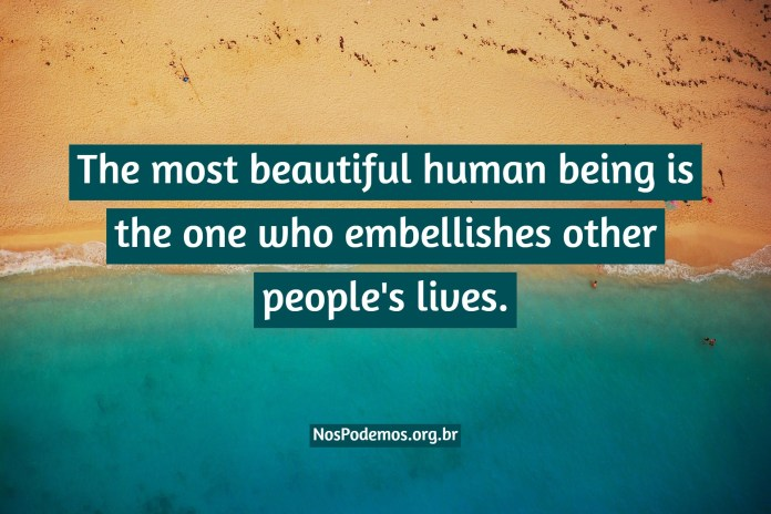 The most beautiful human being is the one who embellishes other people's lives.