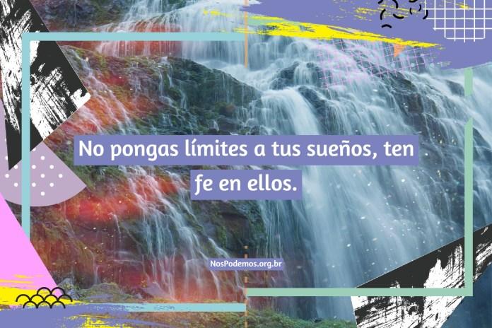 No pongas límites a tus sueños, ten fe en ellos.