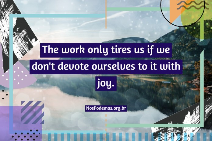 The work only tires us if we don't devote ourselves to it with joy.