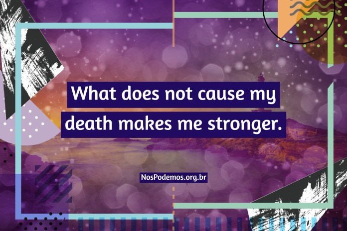 What does not cause my death makes me stronger.