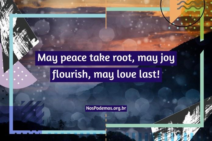 May peace take root, may joy flourish, may love last!