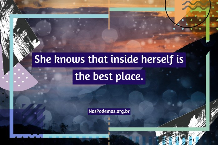 She knows that inside herself is the best place.