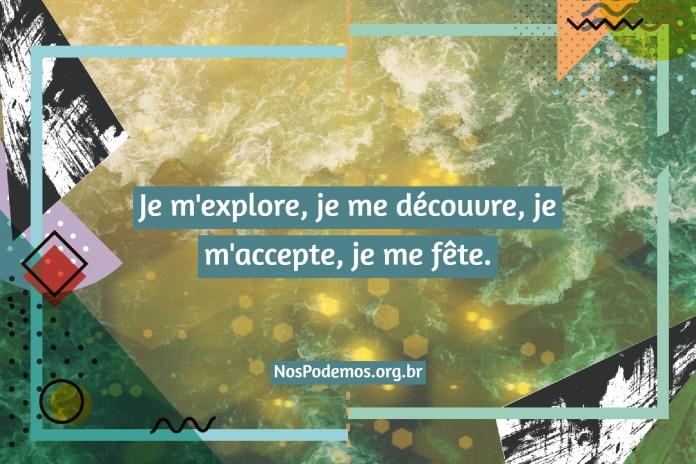 Je m'explore, je me découvre, je m'accepte, je me fête.