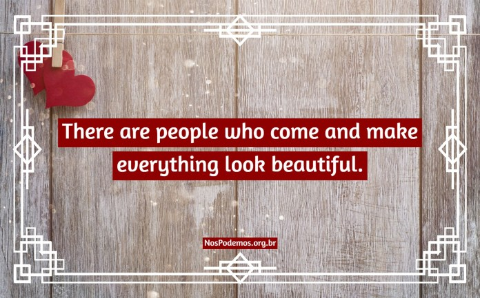 There are people who come and make everything look beautiful.
