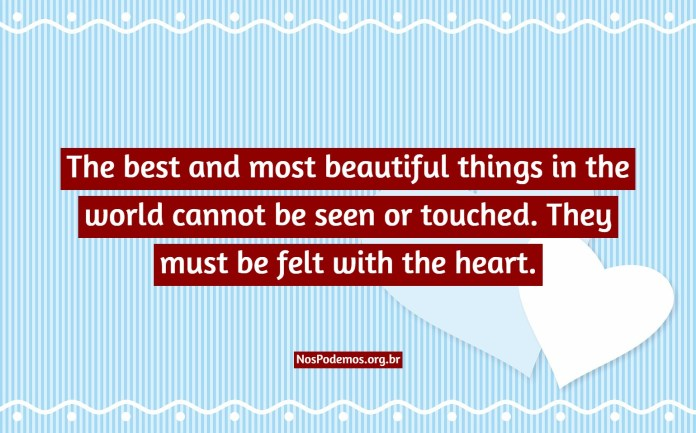 The best and most beautiful things in the world cannot be seen or touched. They must be felt with the heart.
