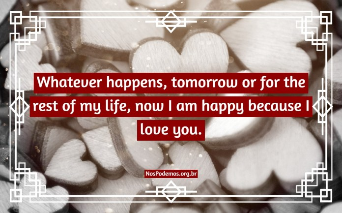 Whatever happens, tomorrow or for the rest of my life, now I am happy because I love you.