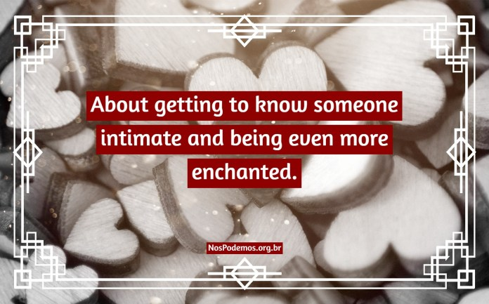 About getting to know someone intimate and being even more enchanted.