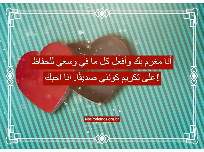 أنا مغرم بك وأفعل كل ما في وسعي للحفاظ على تكريم كونني صديقًا. انا احبك!