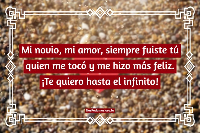 Mi novio, mi amor, siempre fuiste tú quien me tocó y me hizo más feliz. ¡Te quiero hasta el infinito!