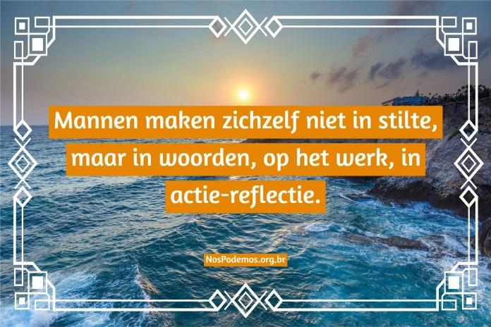 Mannen maken zichzelf niet in stilte, maar in woorden, op het werk, in actie-reflectie.