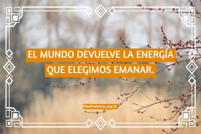 EL MUNDO DEVUELVE LA ENERGÍA QUE ELEGIMOS EMANAR.