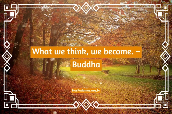 What we think, we become. – Buddha
