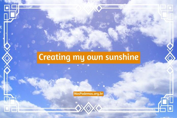 Creating my own sunshine – Criando meu próprio raio de sol.
