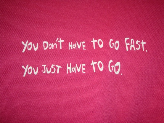 You don't have to go fast, you just have to go