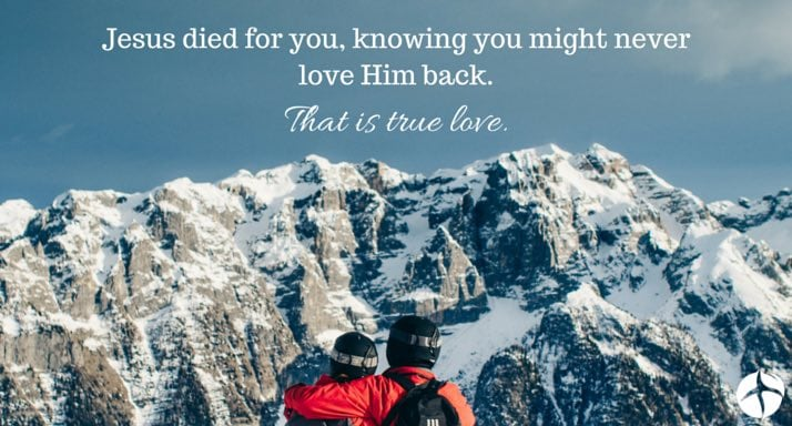Jesus died for you knowing Humite never love him back. That is true love.